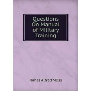 Questions On Manual of Military Training James Alfred Moss Books