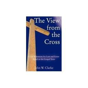 The View from the Cross: Cycle B Sermons for Lent/Easter