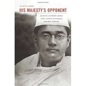 His Majestys Opponent: Subhas Chandra Bose and Indias
