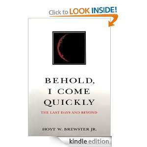 Behold I Come Quickly The Last Days and Beyond Hoyt W. Brewster Jr